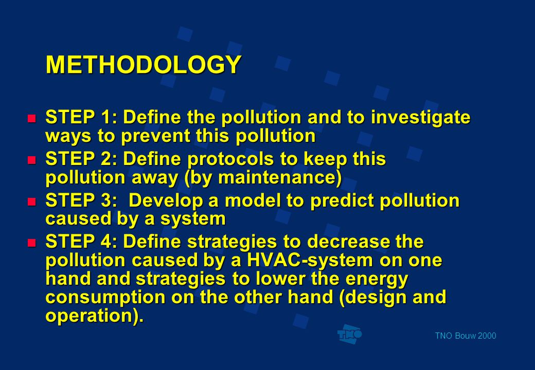 TNO Bouw 2000 METHODOLOGY  STEP 1: Define the pollution and to investigate ways to prevent this pollution  STEP 2: Define protocols to keep this pollution away (by maintenance)  STEP 3: Develop a model to predict pollution caused by a system  STEP 4: Define strategies to decrease the pollution caused by a HVAC-system on one hand and strategies to lower the energy consumption on the other hand (design and operation).