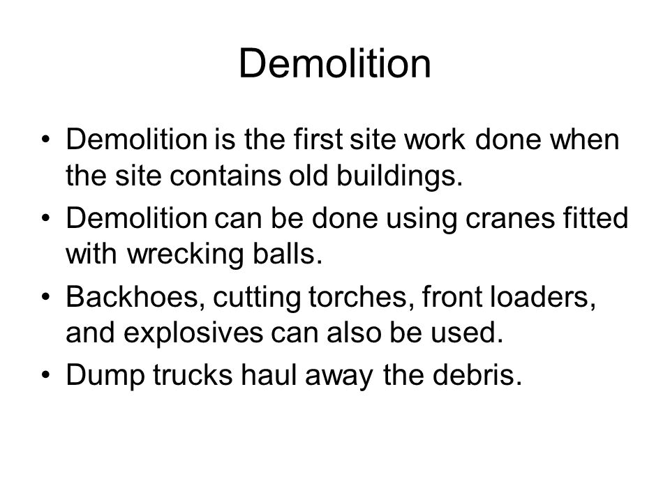 Demolition Demolition is the first site work done when the site contains old buildings. Demolition can be done using cranes fitted with wrecking balls