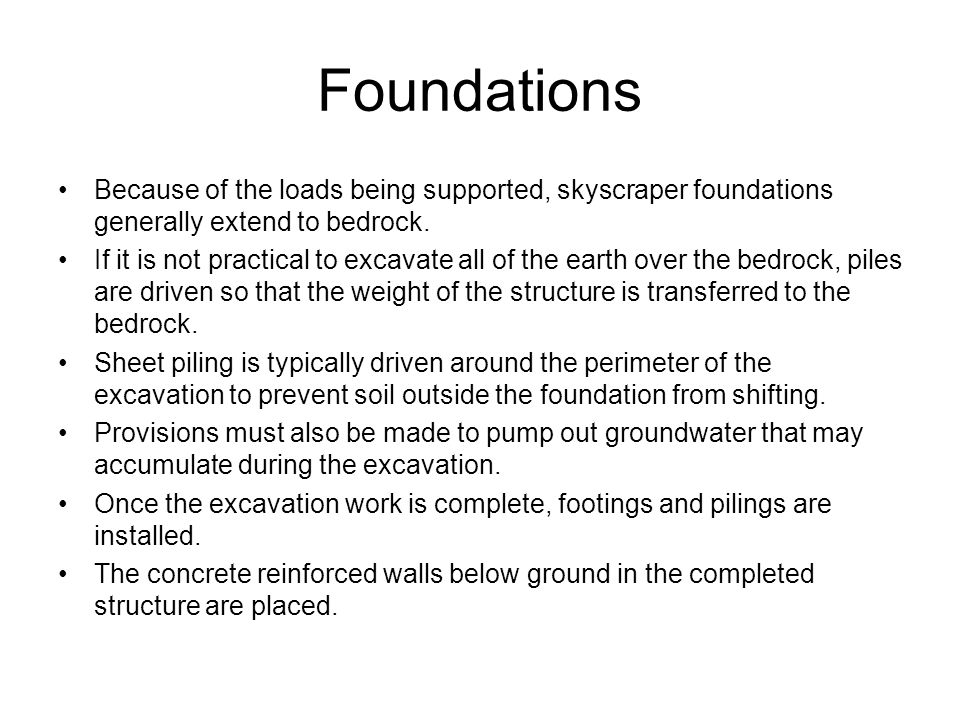 Foundations Because of the loads being supported, skyscraper foundations generally extend to bedrock. If it is not practical to excavate all of the ea