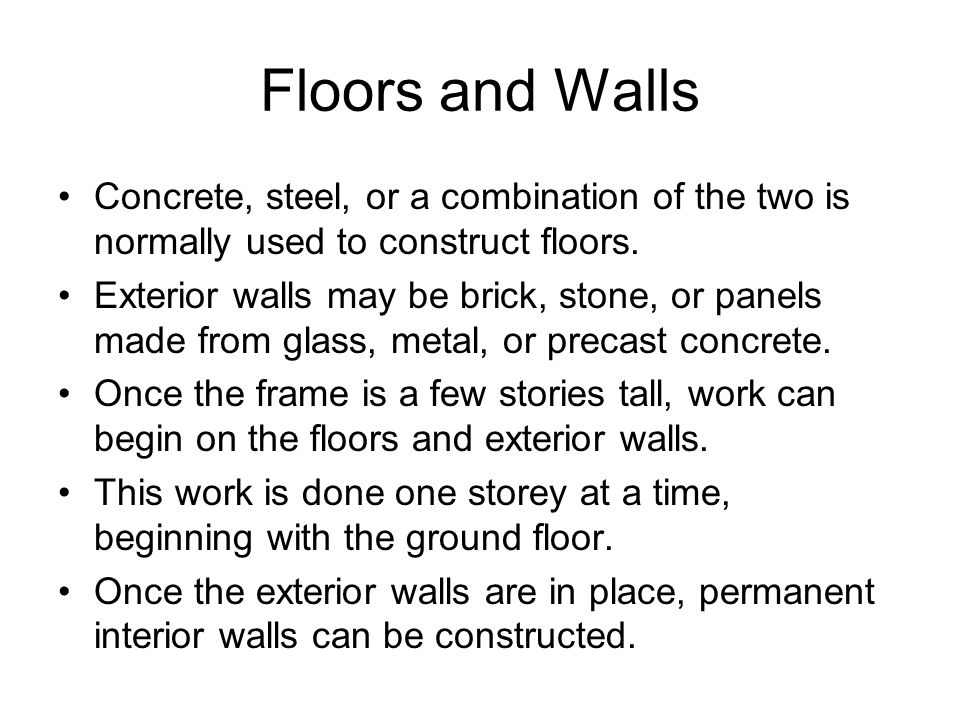 Floors and Walls Concrete, steel, or a combination of the two is normally used to construct floors. Exterior walls may be brick, stone, or panels made