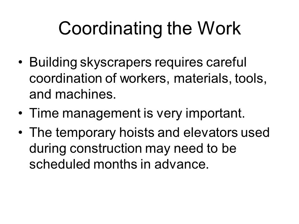 Coordinating the Work Building skyscrapers requires careful coordination of workers, materials, tools, and machines. Time management is very important
