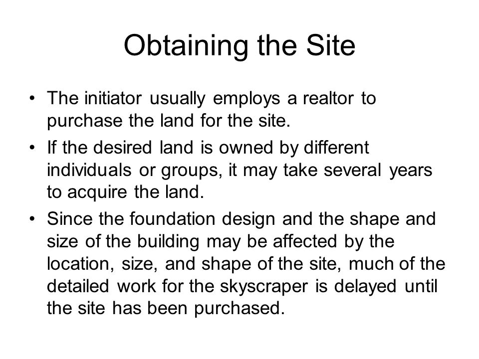 Obtaining the Site The initiator usually employs a realtor to purchase the land for the site. If the desired land is owned by different individuals or