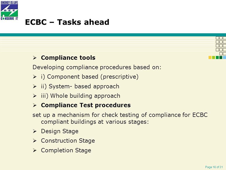 Page 16 of 31  Compliance tools Developing compliance procedures based on:  i) Component based (prescriptive)  ii) System- based approach  iii) Whole building approach  Compliance Test procedures set up a mechanism for check testing of compliance for ECBC compliant buildings at various stages:  Design Stage  Construction Stage  Completion Stage ECBC – Tasks ahead