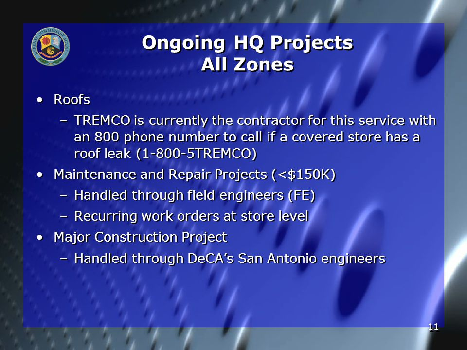 11 Ongoing HQ Projects All Zones Roofs – –TREMCO is currently the contractor for this service with an 800 phone number to call if a covered store has a roof leak (1-800-5TREMCO) Maintenance and Repair Projects (<$150K) – –Handled through field engineers (FE) – –Recurring work orders at store level Major Construction Project – –Handled through DeCA's San Antonio engineers Roofs – –TREMCO is currently the contractor for this service with an 800 phone number to call if a covered store has a roof leak (1-800-5TREMCO) Maintenance and Repair Projects (<$150K) – –Handled through field engineers (FE) – –Recurring work orders at store level Major Construction Project – –Handled through DeCA's San Antonio engineers