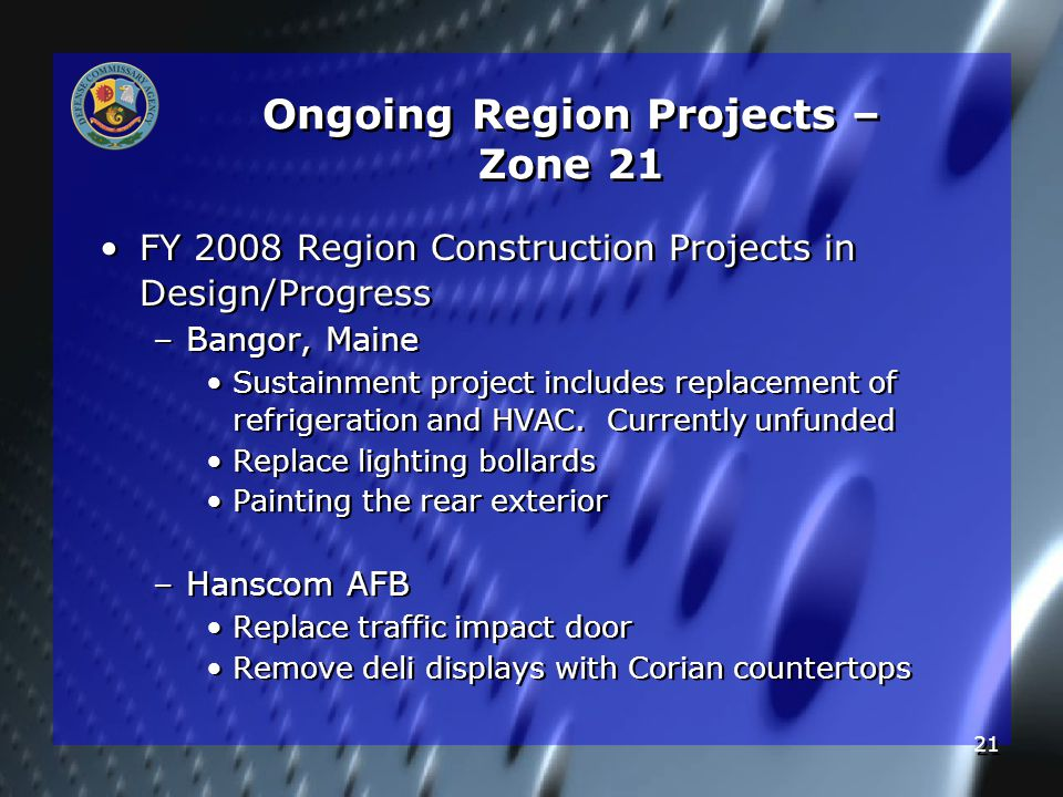 21 Ongoing Region Projects – Zone 21 FY 2008 Region Construction Projects in Design/Progress – –Bangor, Maine Sustainment project includes replacement of refrigeration and HVAC.