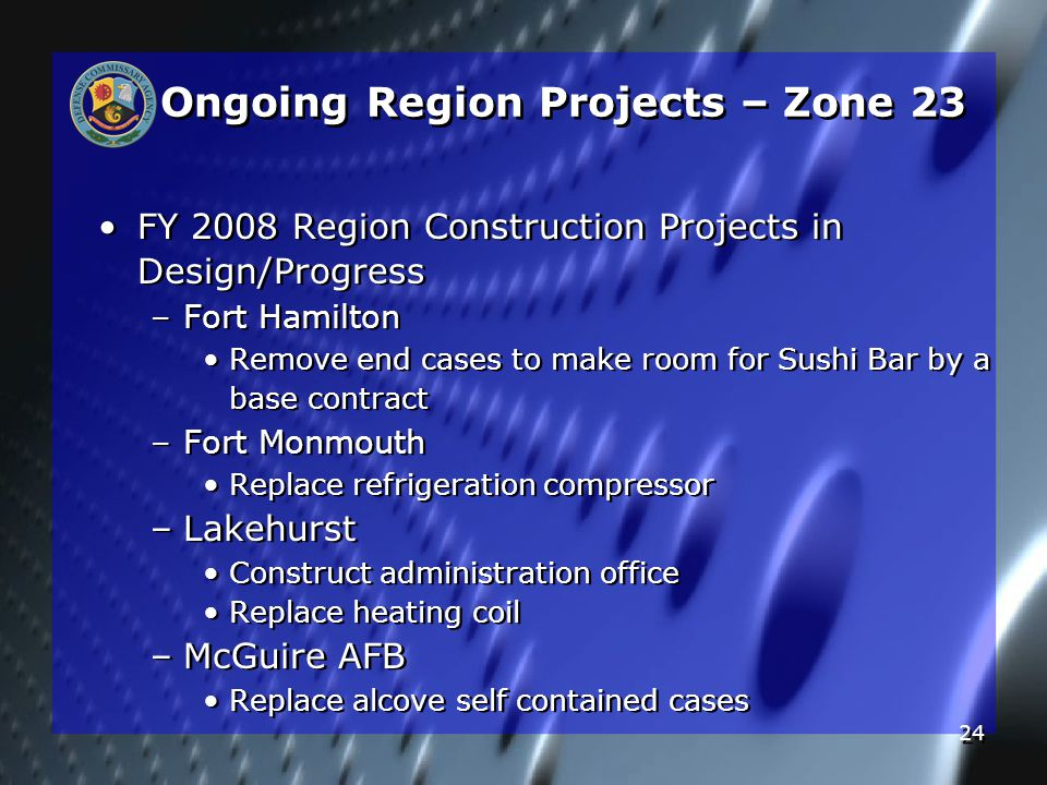 24 Ongoing Region Projects – Zone 23 FY 2008 Region Construction Projects in Design/Progress – –Fort Hamilton Remove end cases to make room for Sushi Bar by a base contract – –Fort Monmouth Replace refrigeration compressor – –Lakehurst Construct administration office Replace heating coil – –McGuire AFB Replace alcove self contained cases FY 2008 Region Construction Projects in Design/Progress – –Fort Hamilton Remove end cases to make room for Sushi Bar by a base contract – –Fort Monmouth Replace refrigeration compressor – –Lakehurst Construct administration office Replace heating coil – –McGuire AFB Replace alcove self contained cases