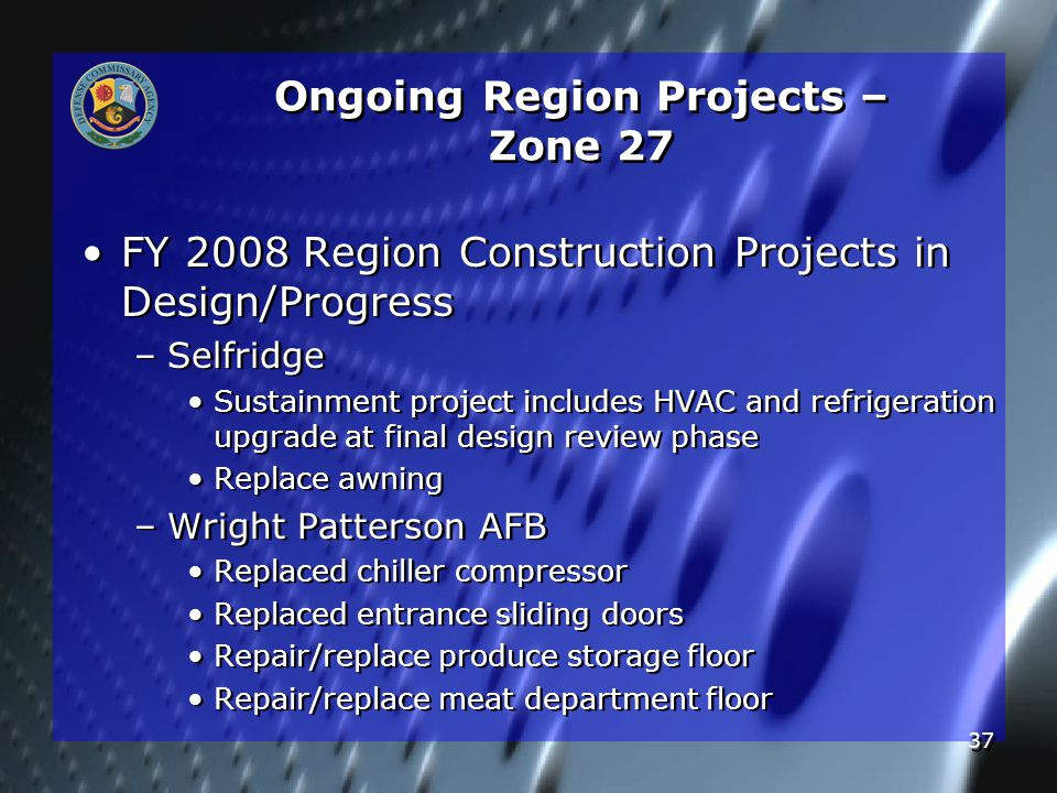 37 Ongoing Region Projects – Zone 27 FY 2008 Region Construction Projects in Design/Progress – –Selfridge Sustainment project includes HVAC and refrigeration upgrade at final design review phase Replace awning – –Wright Patterson AFB Replaced chiller compressor Replaced entrance sliding doors Repair/replace produce storage floor Repair/replace meat department floor FY 2008 Region Construction Projects in Design/Progress – –Selfridge Sustainment project includes HVAC and refrigeration upgrade at final design review phase Replace awning – –Wright Patterson AFB Replaced chiller compressor Replaced entrance sliding doors Repair/replace produce storage floor Repair/replace meat department floor