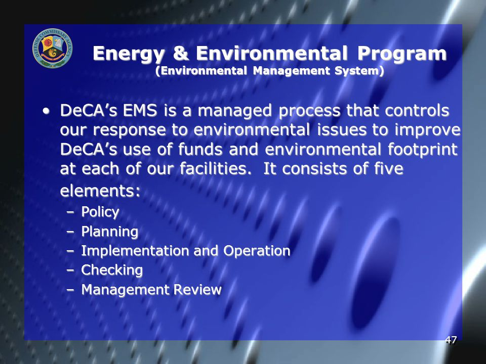47 Energy & Environmental Program (Environmental Management System) DeCA's EMS is a managed process that controls our response to environmental issues to improve DeCA's use of funds and environmental footprint at each of our facilities.