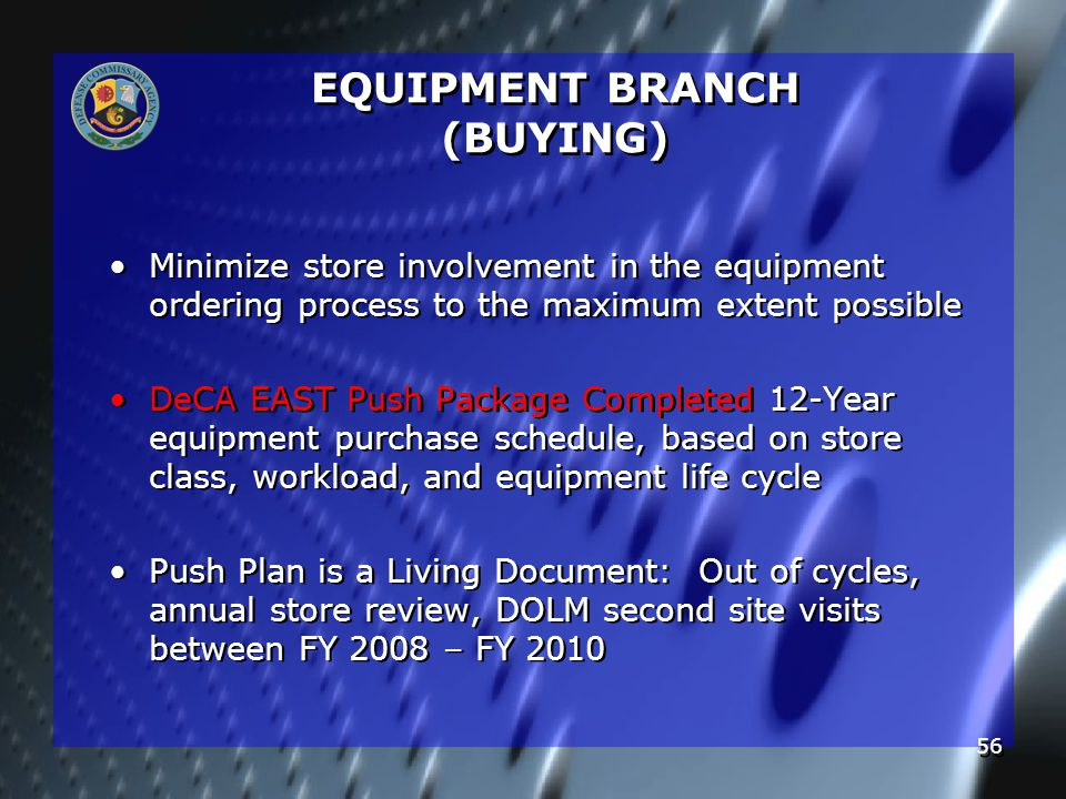 56 Minimize store involvement in the equipment ordering process to the maximum extent possible DeCA EAST Push Package Completed 12-Year equipment purchase schedule, based on store class, workload, and equipment life cycle Push Plan is a Living Document: Out of cycles, annual store review, DOLM second site visits between FY 2008 – FY 2010 Minimize store involvement in the equipment ordering process to the maximum extent possible DeCA EAST Push Package Completed 12-Year equipment purchase schedule, based on store class, workload, and equipment life cycle Push Plan is a Living Document: Out of cycles, annual store review, DOLM second site visits between FY 2008 – FY 2010 EQUIPMENT BRANCH (BUYING)