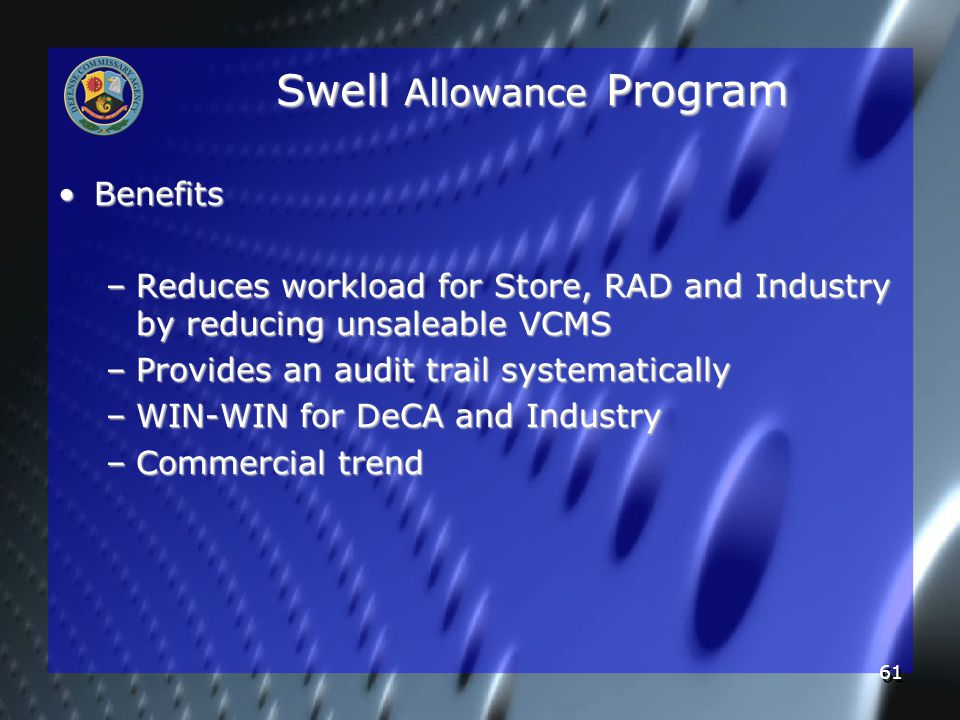 61 Swell Allowance Program BenefitsBenefits –Reduces workload for Store, RAD and Industry by reducing unsaleable VCMS –Provides an audit trail systematically –WIN-WIN for DeCA and Industry –Commercial trend
