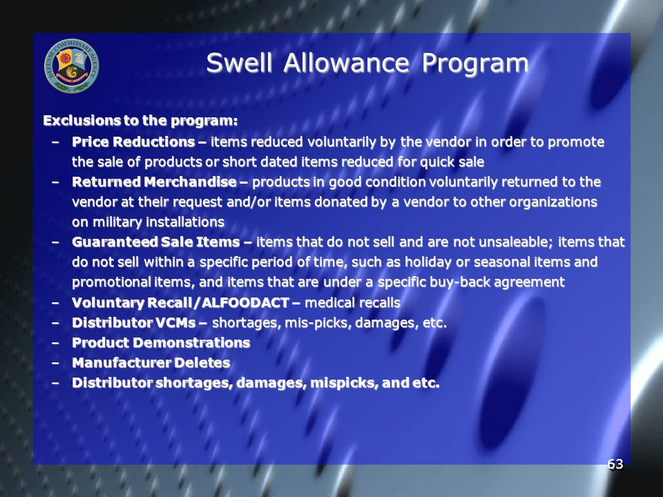 63 Swell Allowance Program Exclusions to the program: –Price Reductions – items reduced voluntarily by the vendor in order to promote the sale of products or short dated items reduced for quick sale –Returned Merchandise – products in good condition voluntarily returned to the vendor at their request and/or items donated by a vendor to other organizations on military installations –Guaranteed Sale Items – items that do not sell and are not unsaleable; items that do not sell within a specific period of time, such as holiday or seasonal items and promotional items, and items that are under a specific buy-back agreement –Voluntary Recall/ALFOODACT – medical recalls –Distributor VCMs – shortages, mis-picks, damages, etc.