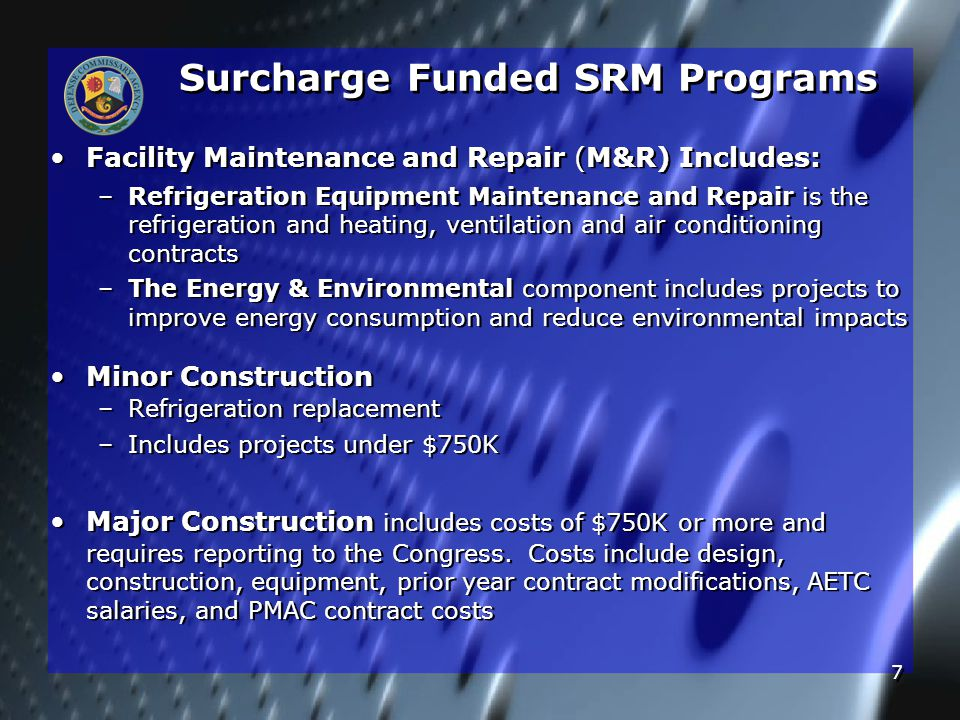 7 Surcharge Funded SRM Programs Facility Maintenance and Repair (M&R) Includes: – –Refrigeration Equipment Maintenance and Repair is the refrigeration and heating, ventilation and air conditioning contracts – –The Energy & Environmental component includes projects to improve energy consumption and reduce environmental impacts Minor Construction – –Refrigeration replacement – –Includes projects under $750K Major Construction includes costs of $750K or more and requires reporting to the Congress.