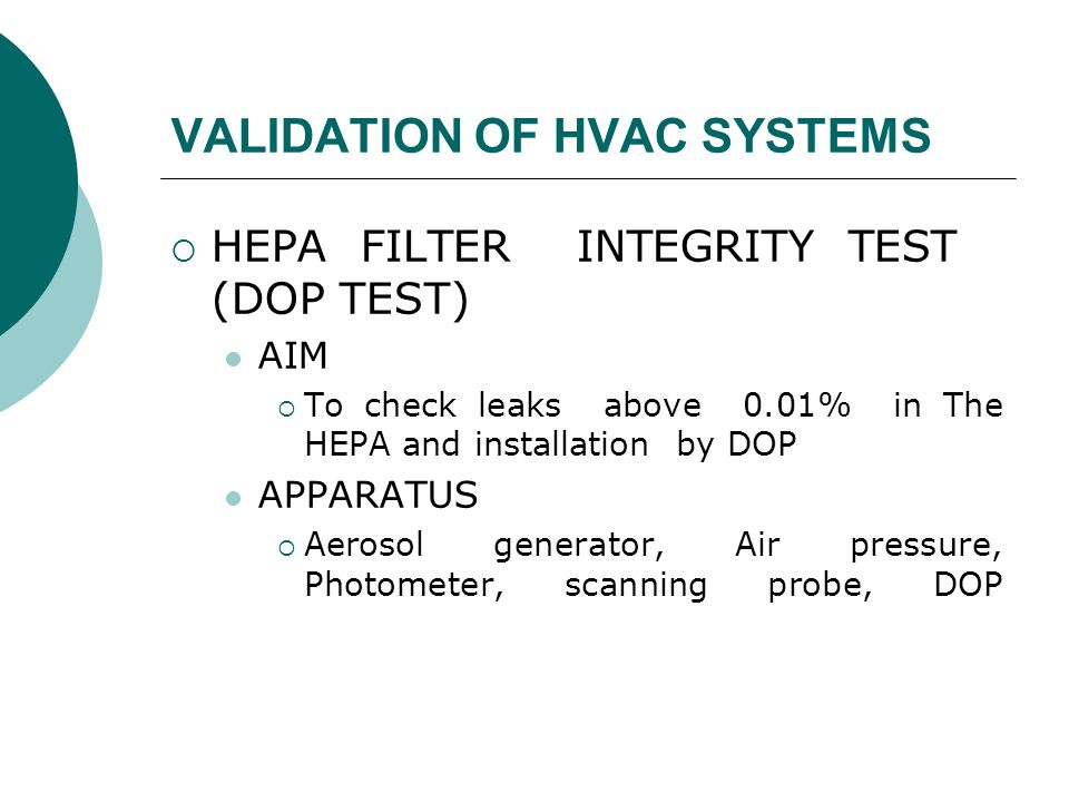 VALIDATION OF HVAC SYSTEMS  HEPA FILTER INTEGRITY TEST (DOP TEST) AIM  To check leaks above 0.01% in The HEPA and installation by DOP APPARATUS  Aerosol generator, Air pressure, Photometer, scanning probe, DOP