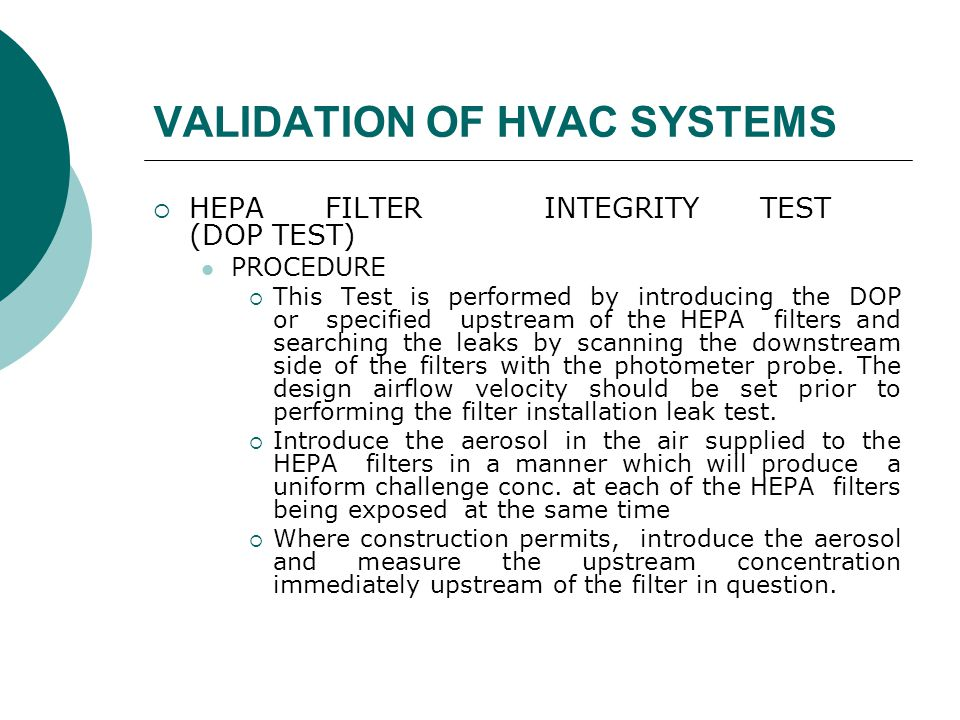 VALIDATION OF HVAC SYSTEMS  HEPA FILTER INTEGRITY TEST (DOP TEST) PROCEDURE  This Test is performed by introducing the DOP or specified upstream of