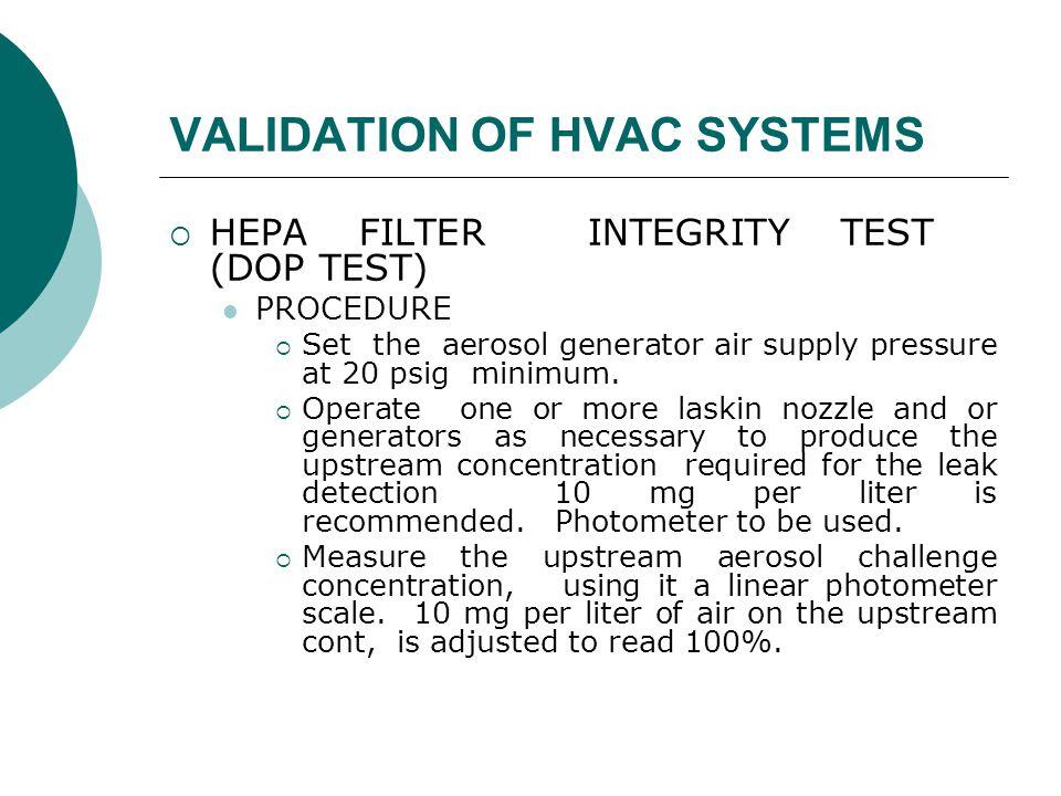 VALIDATION OF HVAC SYSTEMS  HEPA FILTER INTEGRITY TEST (DOP TEST) PROCEDURE  Set the aerosol generator air supply pressure at 20 psig minimum.