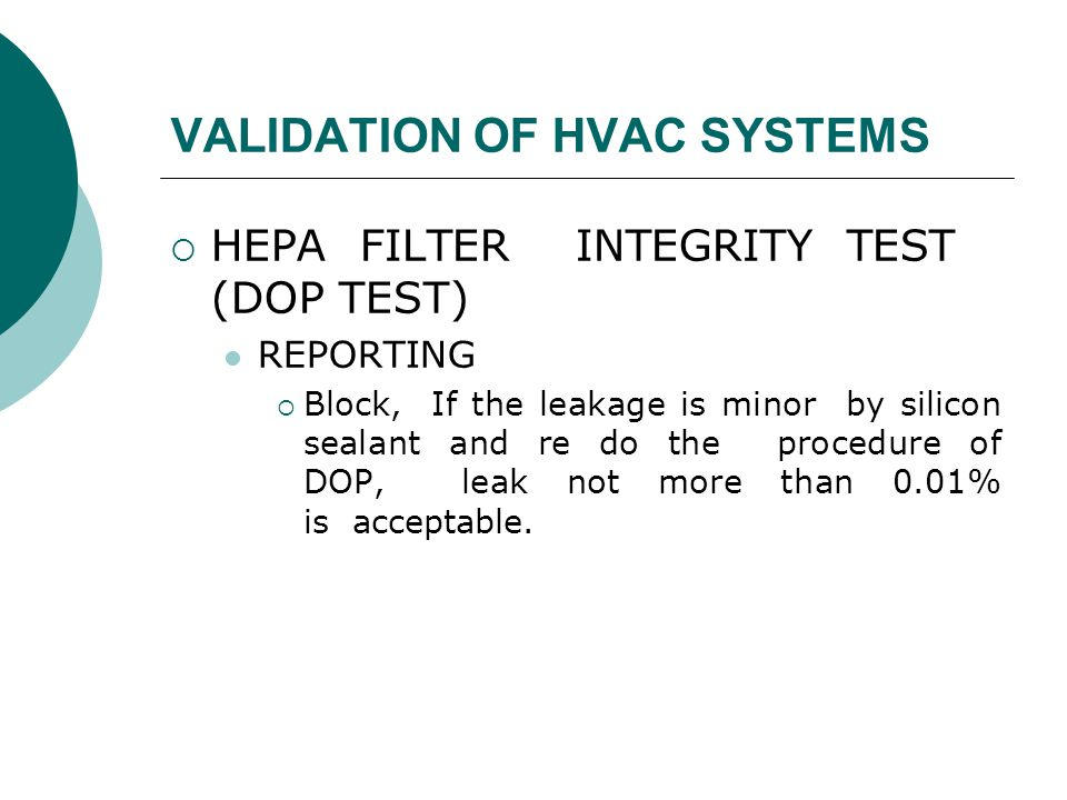 VALIDATION OF HVAC SYSTEMS  HEPA FILTER INTEGRITY TEST (DOP TEST) REPORTING  Block, If the leakage is minor by silicon sealant and re do the procedure of DOP, leak not more than 0.01% is acceptable.