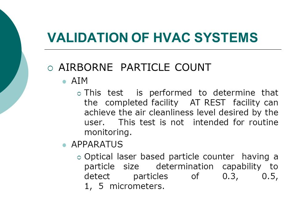 VALIDATION OF HVAC SYSTEMS  AIRBORNE PARTICLE COUNT AIM  This test is performed to determine that the completed facility AT REST facility can achieve the air cleanliness level desired by the user.