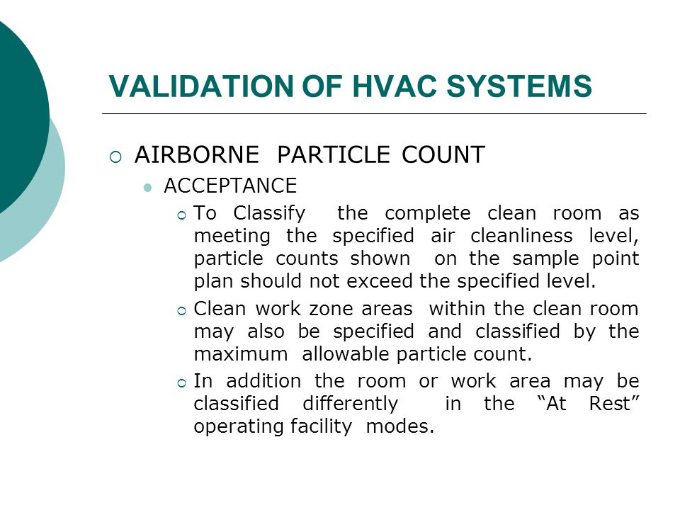 VALIDATION OF HVAC SYSTEMS  AIRBORNE PARTICLE COUNT ACCEPTANCE  To Classify the complete clean room as meeting the specified air cleanliness level, particle counts shown on the sample point plan should not exceed the specified level.