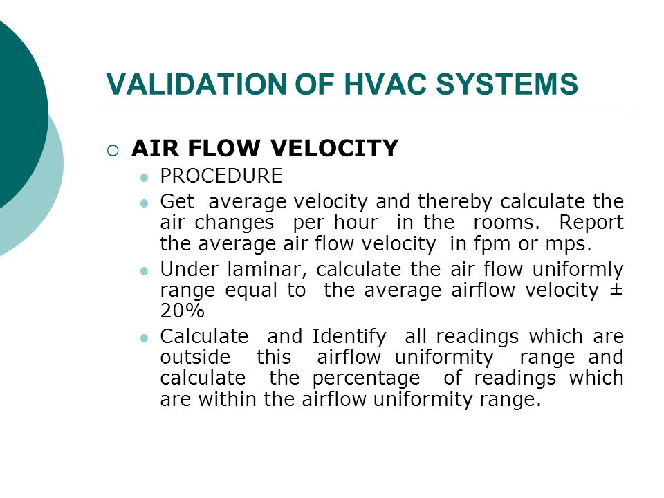 VALIDATION OF HVAC SYSTEMS  AIR FLOW VELOCITY PROCEDURE Get average velocity and thereby calculate the air changes per hour in the rooms. Report the