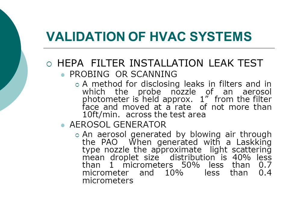 VALIDATION OF HVAC SYSTEMS  HEPA FILTER INSTALLATION LEAK TEST PROBING OR SCANNING  A method for disclosing leaks in filters and in which the probe nozzle of an aerosol photometer is held approx.