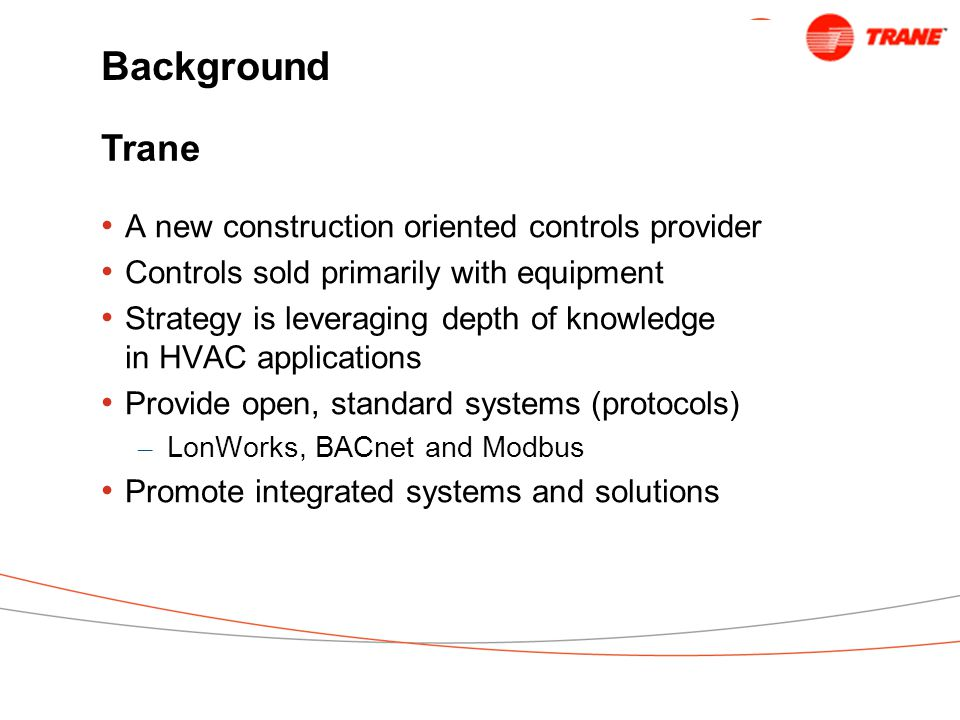 Background A new construction oriented controls provider Controls sold primarily with equipment Strategy is leveraging depth of knowledge in HVAC applications Provide open, standard systems (protocols) – LonWorks, BACnet and Modbus Promote integrated systems and solutions Trane