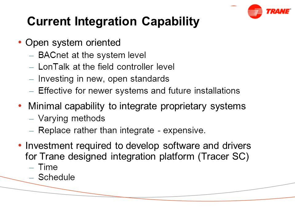 Current Integration Capability Open system oriented – BACnet at the system level – LonTalk at the field controller level – Investing in new, open standards – Effective for newer systems and future installations Minimal capability to integrate proprietary systems – Varying methods – Replace rather than integrate - expensive.