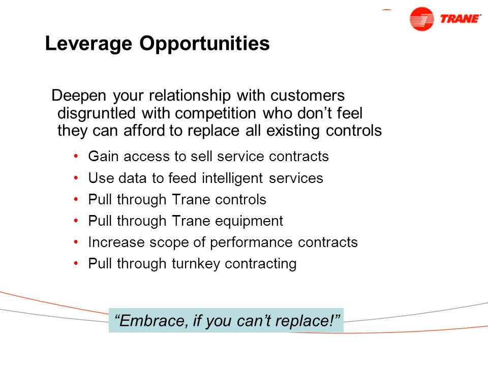 Leverage Opportunities Deepen your relationship with customers disgruntled with competition who don't feel they can afford to replace all existing controls Gain access to sell service contracts Use data to feed intelligent services Pull through Trane controls Pull through Trane equipment Increase scope of performance contracts Pull through turnkey contracting Embrace, if you can't replace!