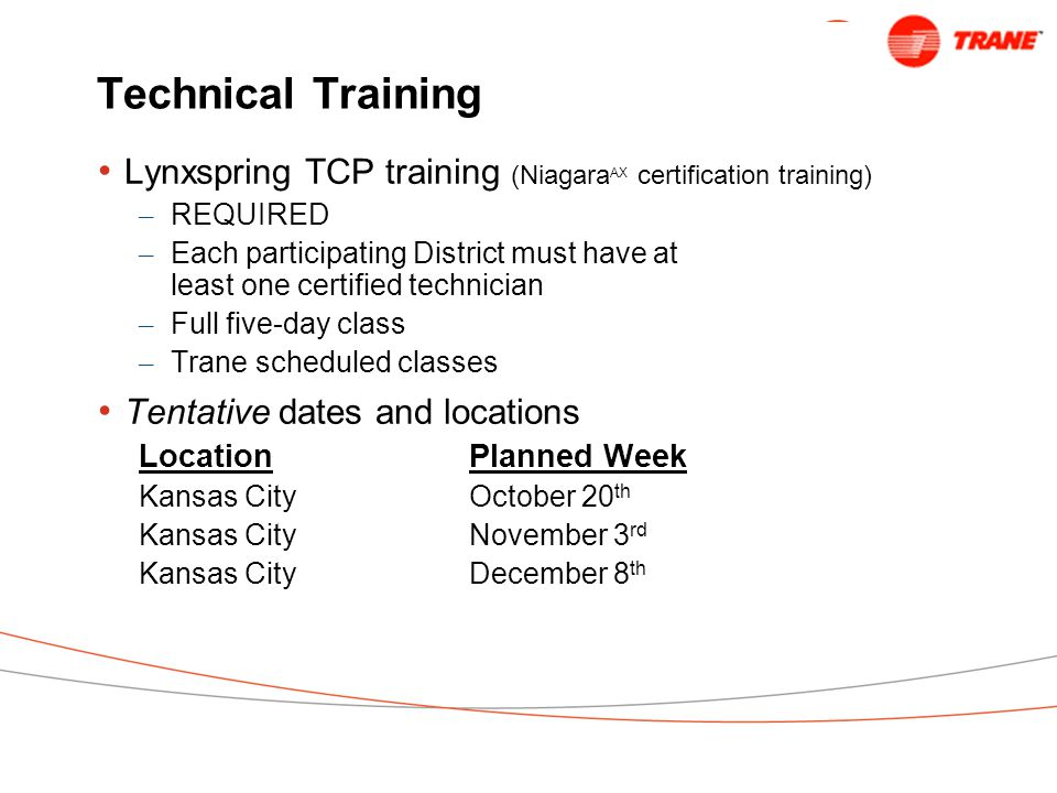 Technical Training Lynxspring TCP training (Niagara AX certification training) – REQUIRED – Each participating District must have at least one certified technician – Full five-day class – Trane scheduled classes Tentative dates and locations LocationPlanned Week Kansas CityOctober 20 th Kansas CityNovember 3 rd Kansas CityDecember 8 th