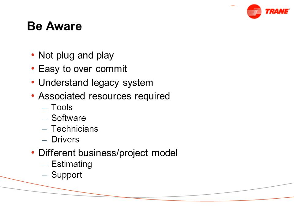 Be Aware Not plug and play Easy to over commit Understand legacy system Associated resources required – Tools – Software – Technicians – Drivers Different business/project model – Estimating – Support