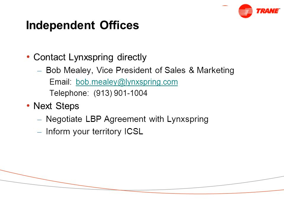 Independent Offices Contact Lynxspring directly – Bob Mealey, Vice President of Sales & Marketing Email: bob.mealey@lynxspring.combob.mealey@lynxspring.com Telephone: (913) 901-1004 Next Steps – Negotiate LBP Agreement with Lynxspring – Inform your territory ICSL