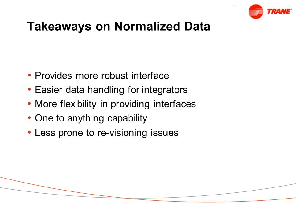 Takeaways on Normalized Data Provides more robust interface Easier data handling for integrators More flexibility in providing interfaces One to anything capability Less prone to re-visioning issues