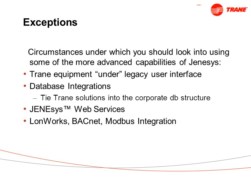Exceptions Circumstances under which you should look into using some of the more advanced capabilities of Jenesys: Trane equipment under legacy user interface Database Integrations – Tie Trane solutions into the corporate db structure JENEsys™ Web Services LonWorks, BACnet, Modbus Integration