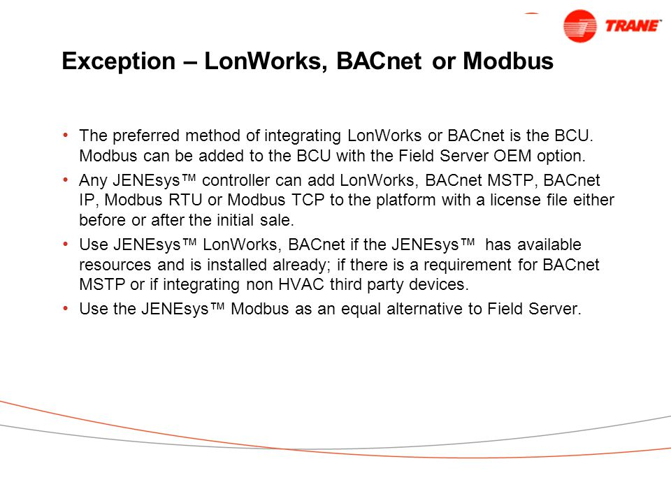 Exception – LonWorks, BACnet or Modbus The preferred method of integrating LonWorks or BACnet is the BCU.