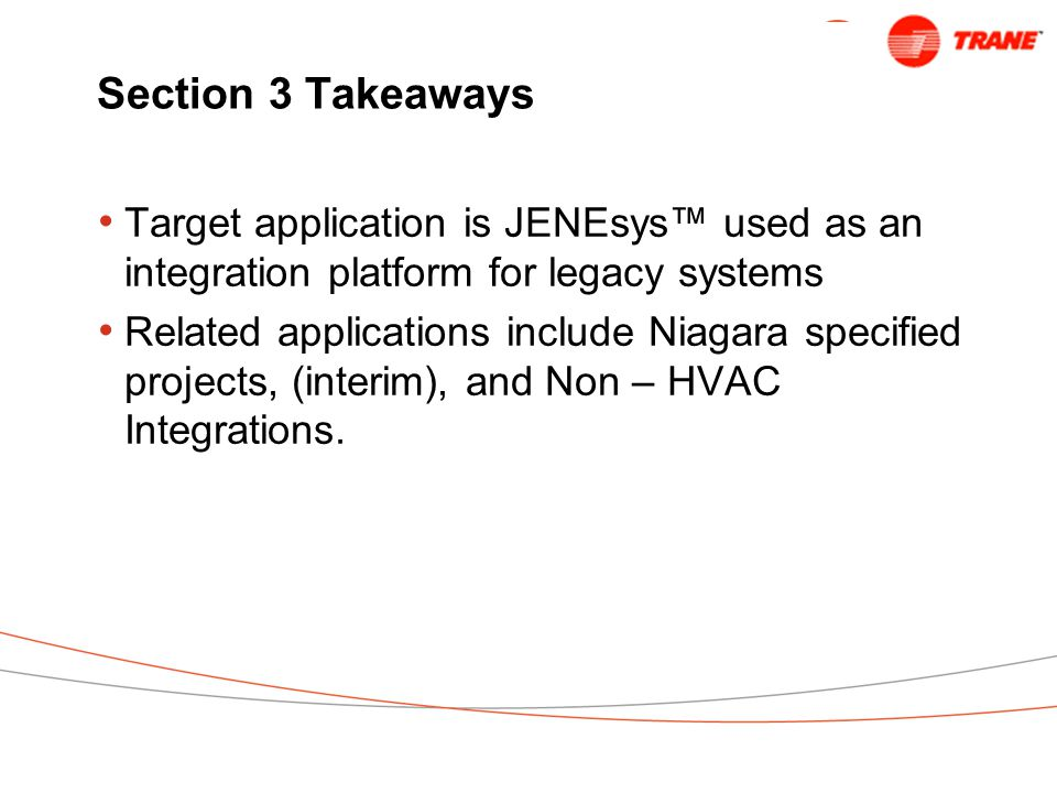Section 3 Takeaways Target application is JENEsys™ used as an integration platform for legacy systems Related applications include Niagara specified projects, (interim), and Non – HVAC Integrations.