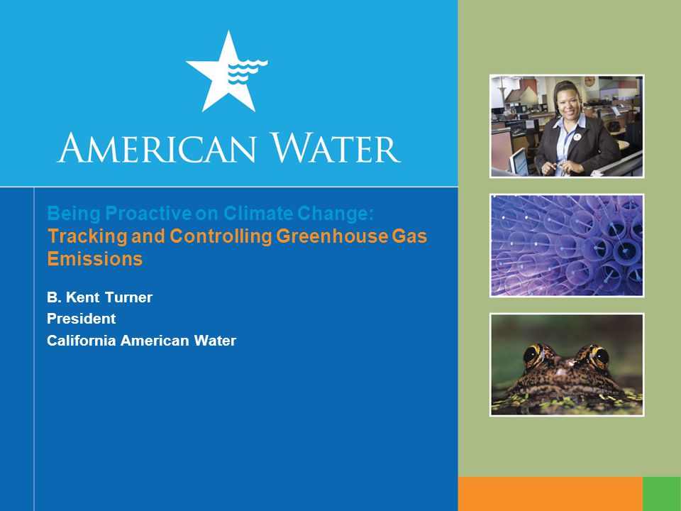 Being Proactive on Climate Change: Tracking and Controlling Greenhouse Gas Emissions B. Kent Turner President California American Water