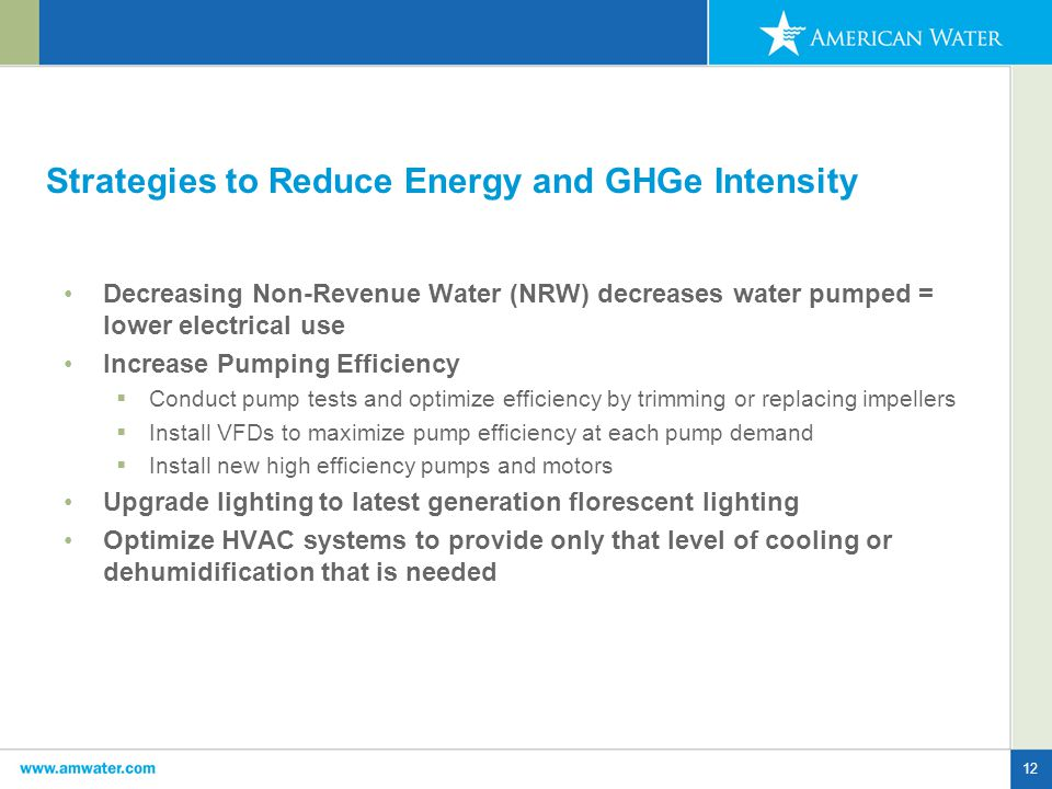 12 Strategies to Reduce Energy and GHGe Intensity Decreasing Non-Revenue Water (NRW) decreases water pumped = lower electrical use Increase Pumping Efficiency  Conduct pump tests and optimize efficiency by trimming or replacing impellers  Install VFDs to maximize pump efficiency at each pump demand  Install new high efficiency pumps and motors Upgrade lighting to latest generation florescent lighting Optimize HVAC systems to provide only that level of cooling or dehumidification that is needed