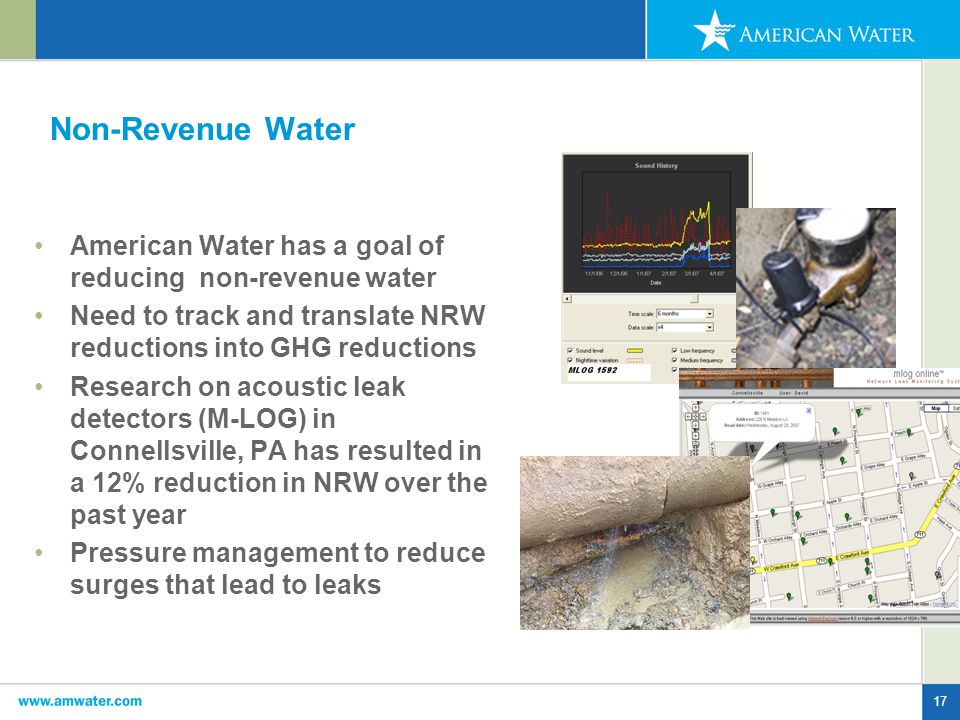 17 Non-Revenue Water American Water has a goal of reducing non-revenue water Need to track and translate NRW reductions into GHG reductions Research on acoustic leak detectors (M-LOG) in Connellsville, PA has resulted in a 12% reduction in NRW over the past year Pressure management to reduce surges that lead to leaks