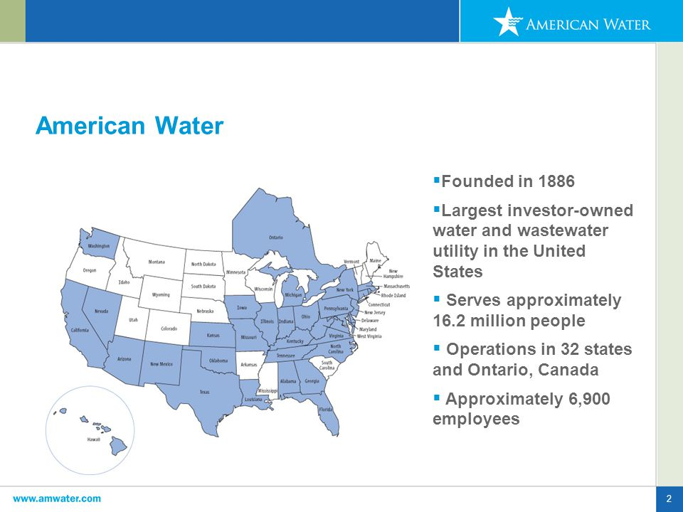 2 American Water  Founded in 1886  Largest investor-owned water and wastewater utility in the United States  Serves approximately 16.2 million people  Operations in 32 states and Ontario, Canada  Approximately 6,900 employees