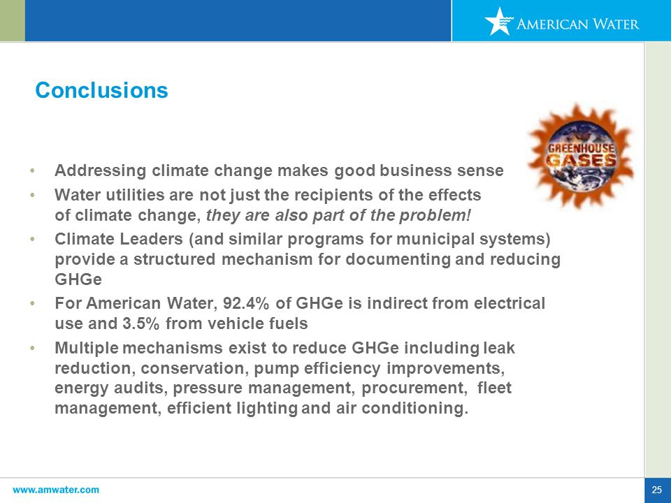 25 Conclusions Addressing climate change makes good business sense Water utilities are not just the recipients of the effects of climate change, they are also part of the problem.
