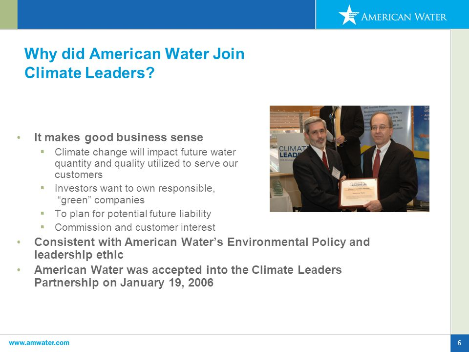 7 Project Status January 2006: American Water signs Climate Leaders Partnership Agreement March 2006: Submit draft GHG inventory to EPA March 2006: AW Climate Leaders Kick-off Workshop March 2007: Submit database tracking plan to EPA March 2008: Complete 12 months of GHG emission monitoring and report same to EPA….baseline September 2008: Submit GHG emissions reduction plan to EPA