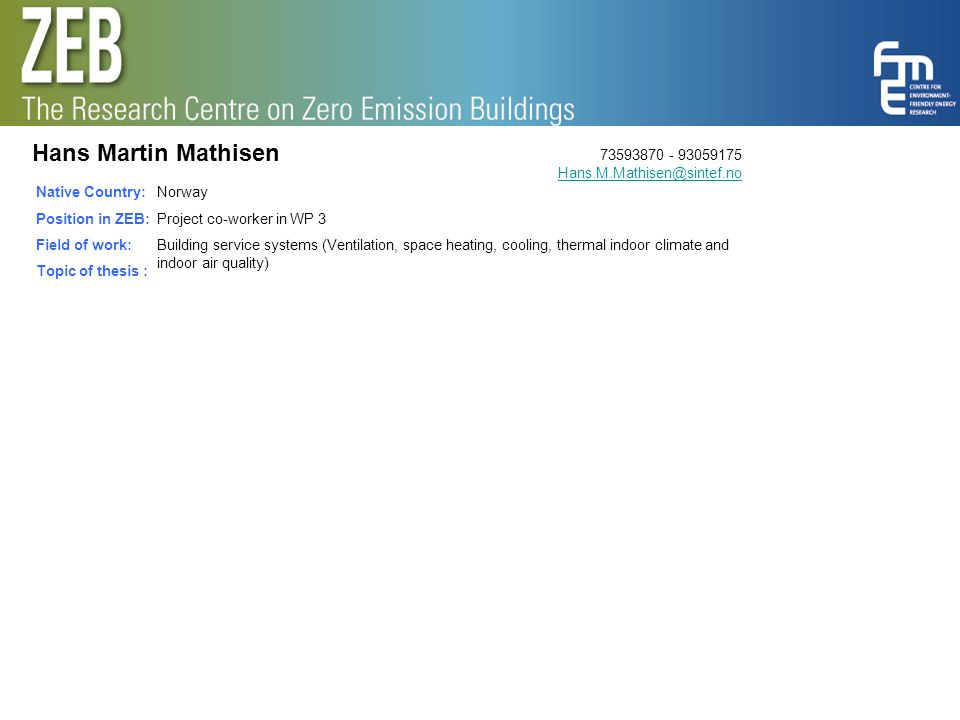 Hans Martin Mathisen Native Country: Position in ZEB: Field of work: Topic of thesis : Norway Project co-worker in WP 3 Building service systems (Vent