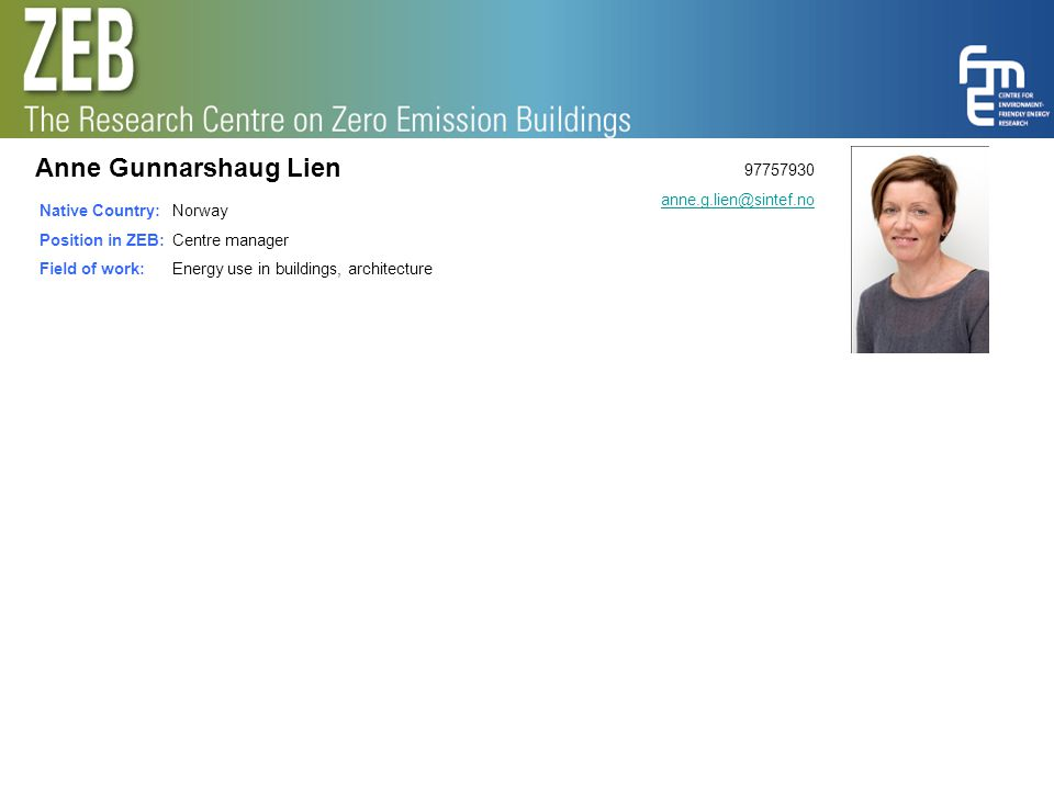 Anne Gunnarshaug Lien 97757930 anne.g.lien@sintef.no Native Country: Position in ZEB: Field of work: Norway Centre manager Energy use in buildings, architecture