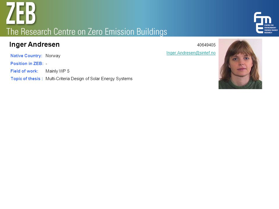 Inger Andresen Native Country: Position in ZEB: Field of work: Topic of thesis : Norway - Mainly WP 5 Multi-Criteria Design of Solar Energy Systems 40
