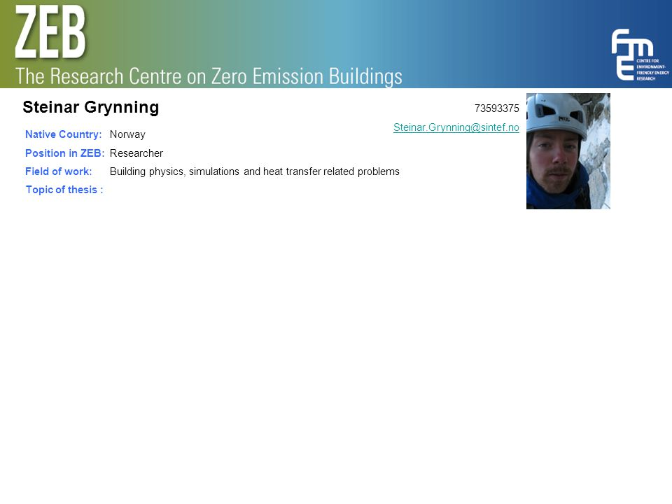Steinar Grynning Native Country: Position in ZEB: Field of work: Topic of thesis : Norway Researcher Building physics, simulations and heat transfer r