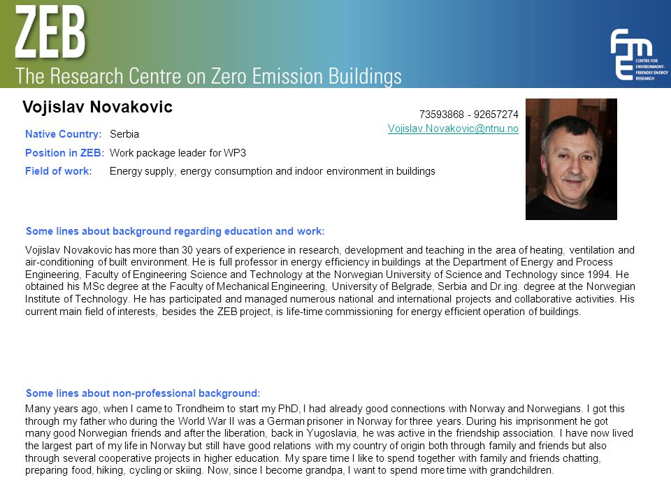 Vojislav Novakovic 73593868 - 92657274 Vojislav.Novakovic@ntnu.no Vojislav.Novakovic@ntnu.no Native Country: Position in ZEB: Field of work: Serbia Work package leader for WP3 Energy supply, energy consumption and indoor environment in buildings Some lines about background regarding education and work: Vojislav Novakovic has more than 30 years of experience in research, development and teaching in the area of heating, ventilation and air-conditioning of built environment.