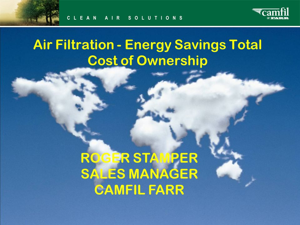 Air Filtration - Energy Savings Total Cost of Ownership ROGER STAMPER SALES MANAGER CAMFIL FARR