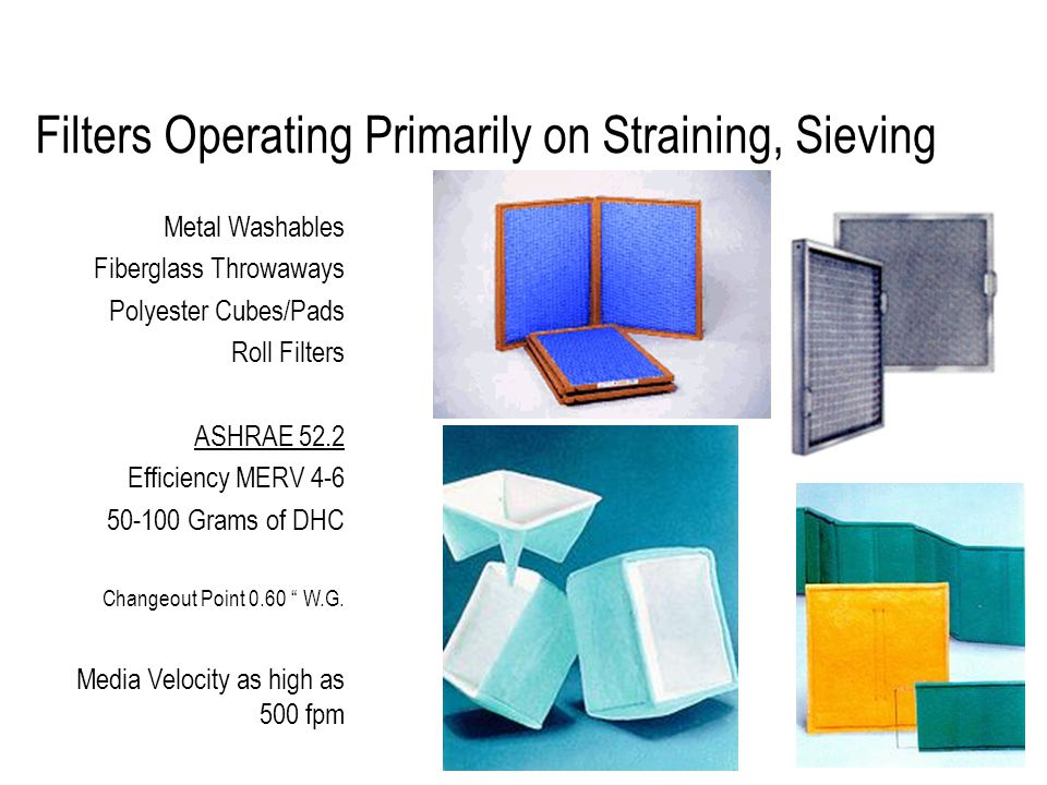 Filters Operating Primarily on Straining, Sieving Metal Washables Fiberglass Throwaways Polyester Cubes/Pads Roll Filters ASHRAE 52.2 Efficiency MERV