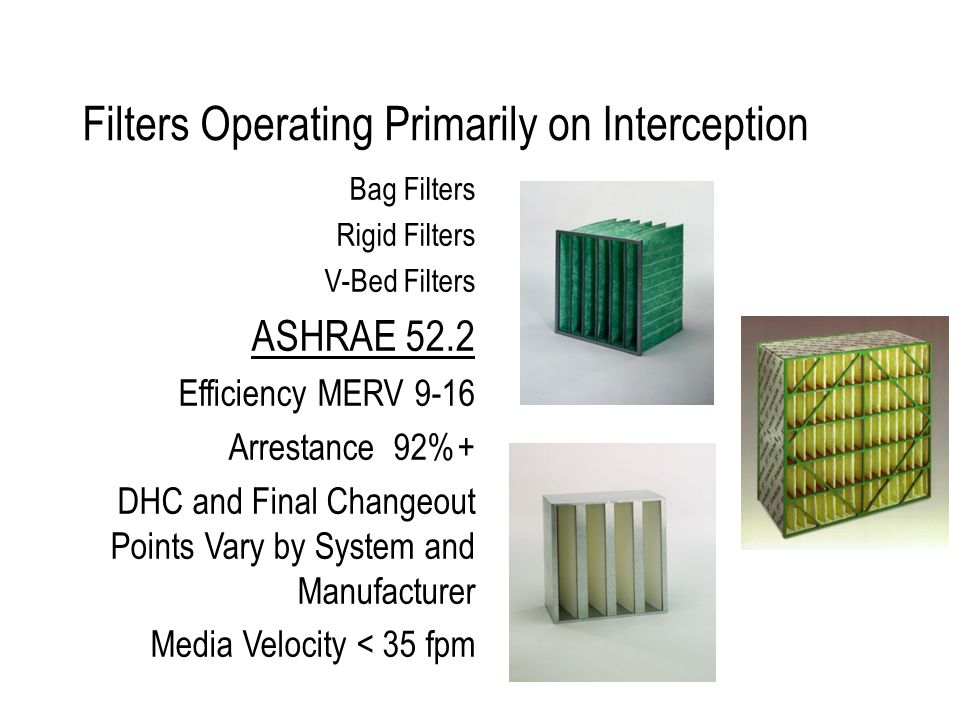 Filters Operating Primarily on Interception Bag Filters Rigid Filters V-Bed Filters ASHRAE 52.2 Efficiency MERV 9-16 Arrestance 92%+ DHC and Final Changeout Points Vary by System and Manufacturer Media Velocity < 35 fpm