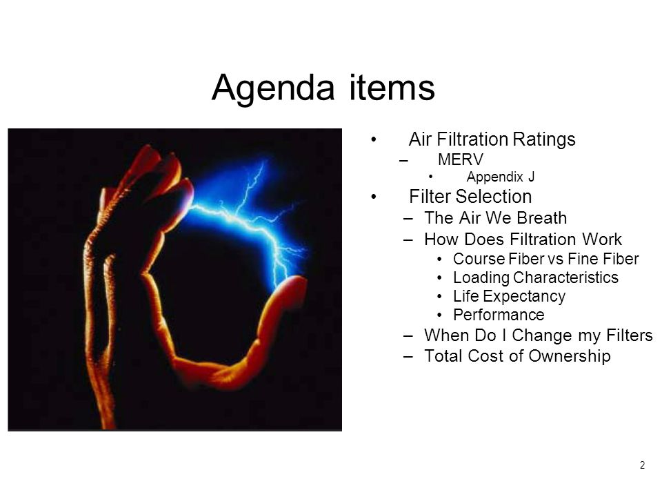 2 Air Filtration Ratings –MERV Appendix J Filter Selection –The Air We Breath –How Does Filtration Work Course Fiber vs Fine Fiber Loading Characteristics Life Expectancy Performance –When Do I Change my Filters –Total Cost of Ownership Agenda items