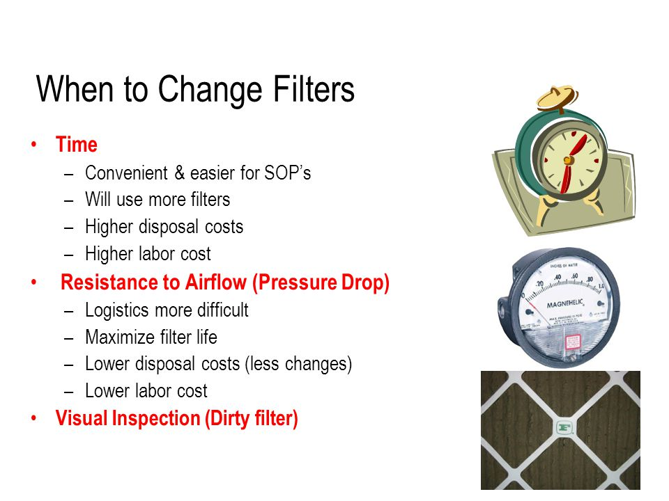 When to Change Filters Time –Convenient & easier for SOP's –Will use more filters –Higher disposal costs –Higher labor cost Resistance to Airflow (Pressure Drop) –Logistics more difficult –Maximize filter life –Lower disposal costs (less changes) –Lower labor cost Visual Inspection (Dirty filter)